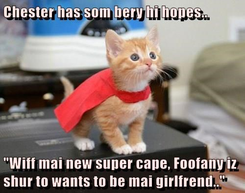 "Chester has som bery hi hopes..   ""Wiff mai new super cape, Foofany iz shur to wants to be mai girlfrend.."""
