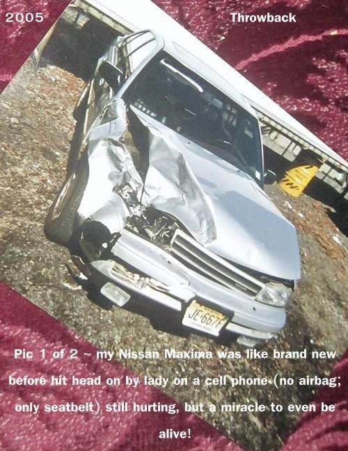 2005                                       Throwback  Pic 1 of 2 ~ my Nissan Maxima was like brand new before hit head on by lady on a cell phone (no airbag; only seatbelt) still hurting, but a miracle to even be alive!