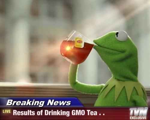 Breaking News - Results of Drinking GMO Tea . .