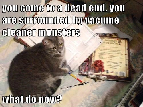 you come to a dead end. you are surrounded by vacume cleaner monsters  what do now?