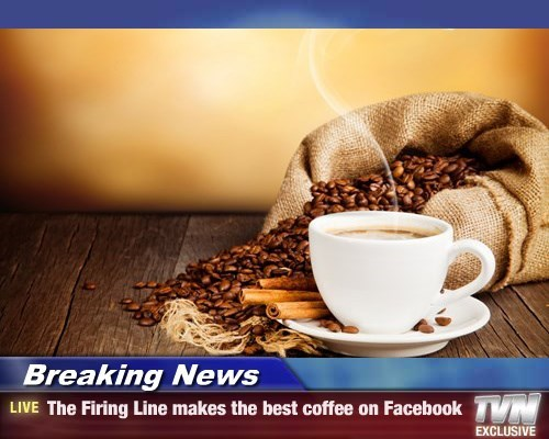 Breaking News - The Firing Line makes the best coffee on Facebook