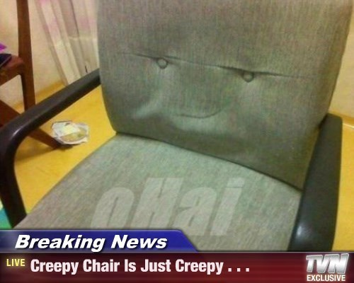 Breaking News - Creepy Chair Is Just Creepy . . .
