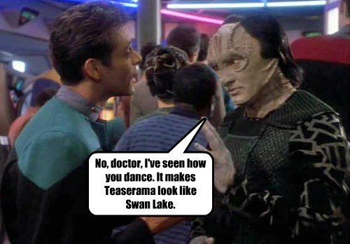 No, doctor, I've seen how you dance. It makes Teaserama look like Swan Lake.