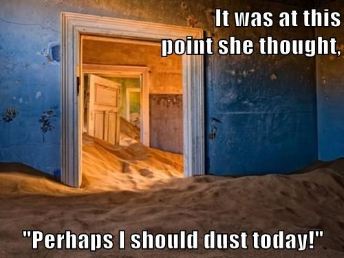 "It was at this                                                                                point she thought,  ""Perhaps I should dust today!"""
