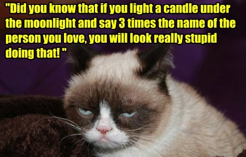 """""""Did you know that if you light a candle under the moonlight and say 3 times the name of the person you love, you will look really stupid doing that! """""""