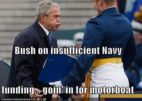 Bush on insufficient Navy funding... goin' in for motorboat