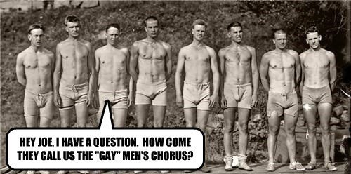 "HEY JOE, I HAVE A QUESTION.  HOW COME THEY CALL US THE ""GAY"" MEN'S CHORUS?"