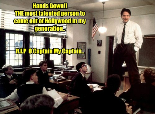 Hands Down!! THE most talented person to come out of Hollywood in my generation..   R.I.P  O Captain My Captain..