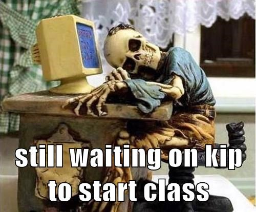 still waiting on kip to start class
