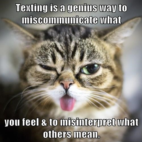 Texting is a genius way to miscommunicate what  you feel & to misinterpret what others mean.