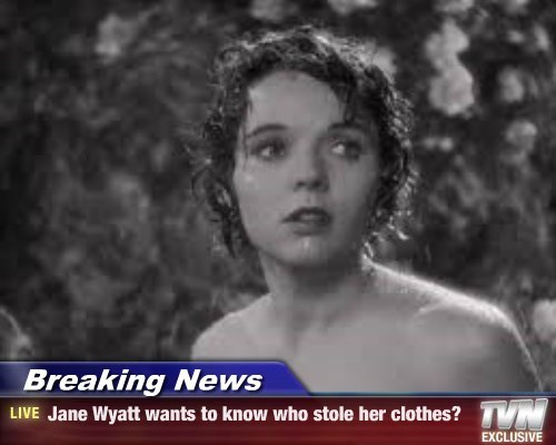 Breaking News - Jane Wyatt wants to know who stole her clothes?
