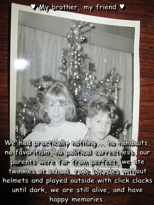 ♥ My brother, my friend ♥  We had practically nothing... no handouts, no favoritism, no political correctness, our parents were far from perfect, we ate twinkies at school, rode bicycles without helmets and played outside with click clacks until dark, we