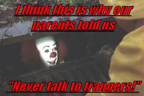 "I think this is why our parents told us  ""Never talk to trangers!"""