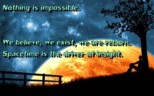 Nothing is impossible.  We believe, we exist, we are reborn. Spacetime is the driver of insight.