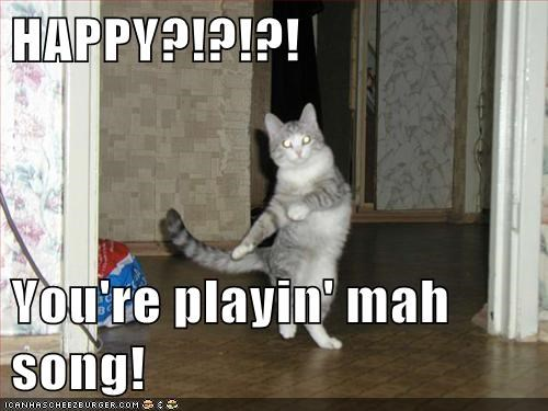 HAPPY?!?!?!  You're playin' mah song!