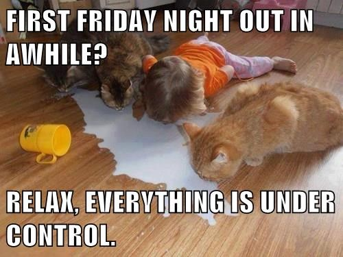 FIRST FRIDAY NIGHT OUT IN AWHILE?  RELAX, EVERYTHING IS UNDER CONTROL.