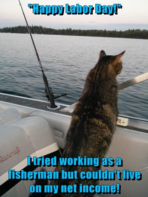 """""""Happy Labor Day!""""  I tried working as a fisherman but couldn't live on my net income!"""