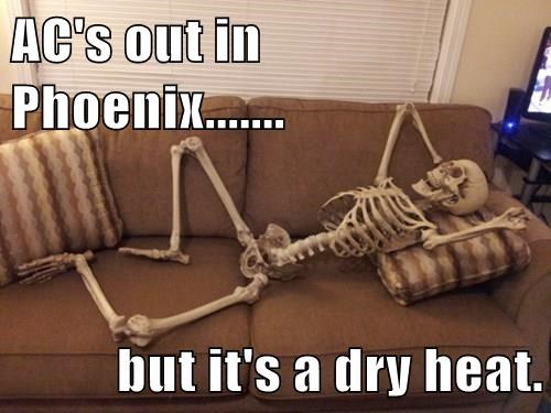 AC's out in Phoenix.......  but it's a dry heat.