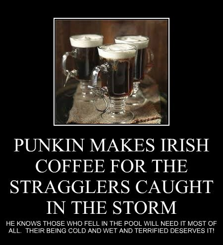 PUNKIN MAKES IRISH COFFEE FOR THE STRAGGLERS CAUGHT IN THE STORM