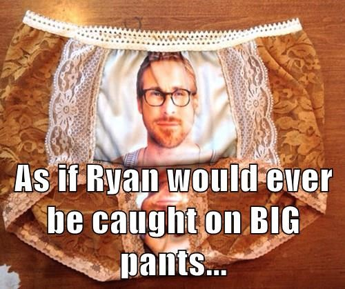 As if Ryan would ever be caught on BIG pants...