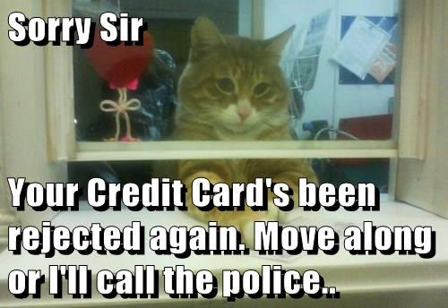 Sorry Sir  Your Credit Card's been rejected again. Move along or I'll call the police..