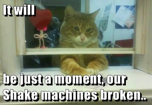 It will  be just a moment, our Shake machines broken..