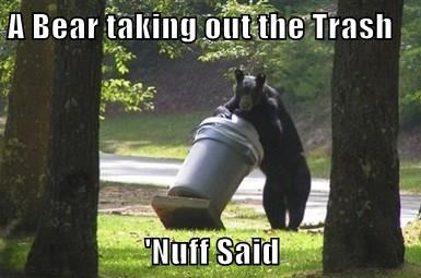 A Bear taking out the Trash  'Nuff Said