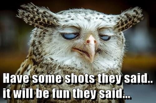Have some shots they said.. it will be fun they said...