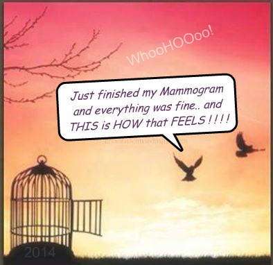 Just finished my Mammogram and everything was fine.. and THIS is HOW that FEELS ! ! ! !