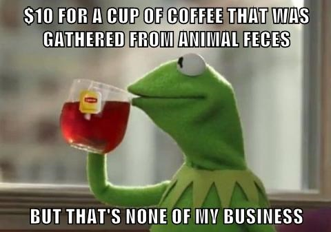 $10 FOR A CUP OF COFFEE THAT WAS GATHERED FROM ANIMAL FECES  BUT THAT'S NONE OF MY BUSINESS
