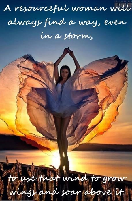A resourceful woman will always find a way, even in a storm,  to use that wind to grow wings and soar above it.