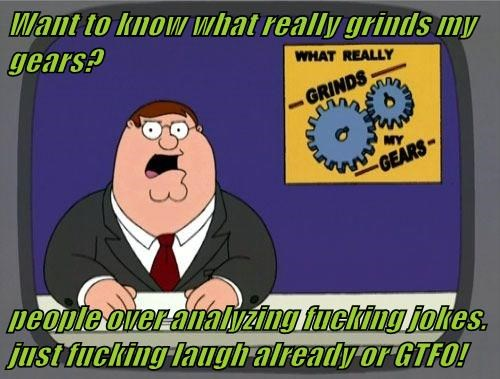 Want to know what really grinds my gears?   people over analyzing fucking jokes. just fucking laugh already or GTFO!
