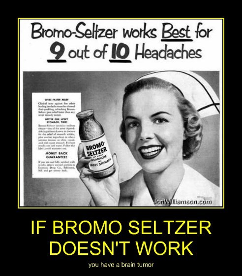 IF BROMO SELTZER DOESN'T WORK