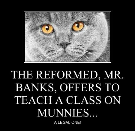 THE REFORMED, MR. BANKS, OFFERS TO TEACH A CLASS ON MUNNIES...