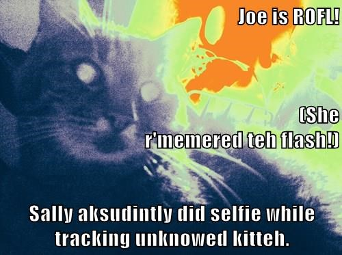 Joe is ROFL!                                                      (She r'memered teh flash!) Sally aksudintly did selfie while tracking unknowed kitteh.