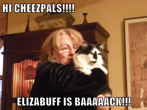 HI CHEEZPALS!!!!  ELIZABUFF IS BAAAAACK!!!