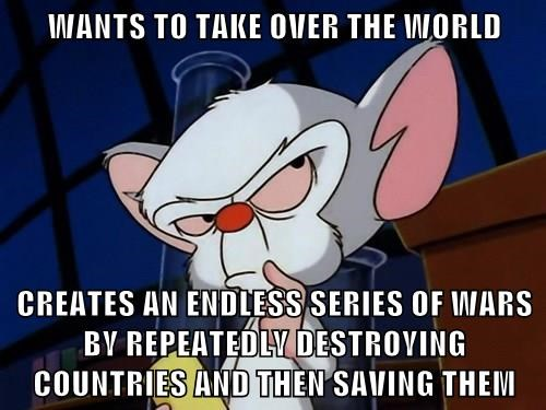 WANTS TO TAKE OVER THE WORLD  CREATES AN ENDLESS SERIES OF WARS BY REPEATEDLY DESTROYING COUNTRIES AND THEN SAVING THEM