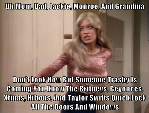 Uh Mom, Dad, Jackie, Monroe, And Grandma  Don't Look Now But Someone Trashy Is Coming You Know The Britneys, Beyonces, Xtinas, Hiltons, And Taylor Swifts Quick Lock All The Doors And Windows