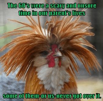 The 60's were a scary and unsure time in our parent's lives  some of them-or us-never got over it.