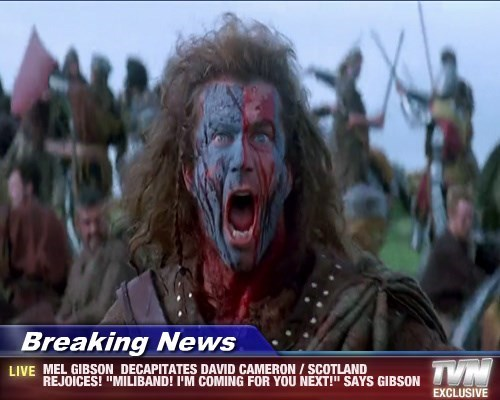 "Breaking News - MEL GIBSON  DECAPITATES DAVID CAMERON / SCOTLAND REJOICES! ""MILIBAND! I'M COMING FOR YOU NEXT!"" SAYS GIBSON"