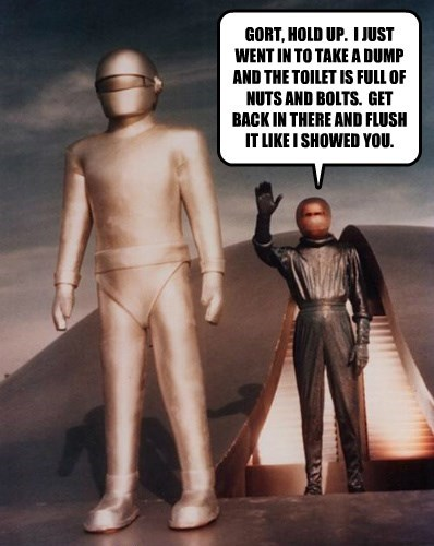 GORT, HOLD UP.  I JUST WENT IN TO TAKE A DUMP AND THE TOILET IS FULL OF NUTS AND BOLTS.  GET BACK IN THERE AND FLUSH IT LIKE I SHOWED YOU.