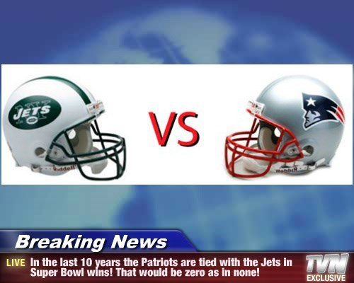 Breaking News - In the last 10 years the Patriots are tied with the Jets in Super Bowl wins! That would be zero as in none!