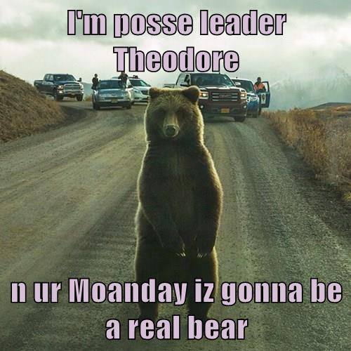 I'm posse leader Theodore  n ur Moanday iz gonna be a real bear