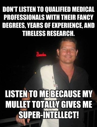 DON'T LISTEN TO QUALIFIED MEDICAL PROFESSIONALS WITH THEIR FANCY DEGREES, YEARS OF EXPERIENCE, AND TIRELESS RESEARCH.