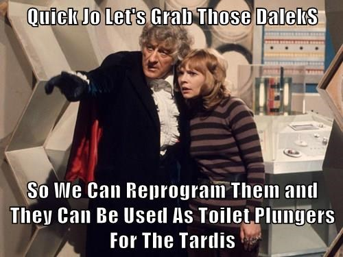 Quick Jo Let's Grab Those DalekS  So We Can Reprogram Them and They Can Be Used As Toilet Plungers For The Tardis
