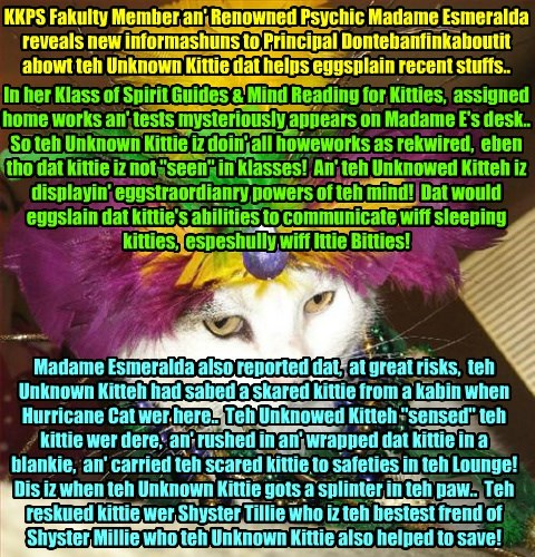 MORE UNKNOWN KITTIE REVELATIONS!! Big powers of teh mind an' helpin' out ovver kitties, espeshully Ittie Bitties!  Madame Esmeralda informs Principal Dontebanfinkaboutit..