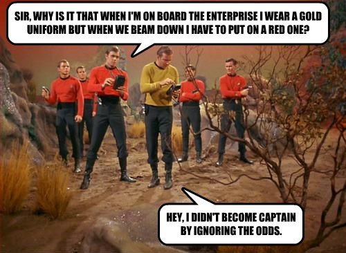 SIR, WHY IS IT THAT WHEN I'M ON BOARD THE ENTERPRISE I WEAR A GOLD UNIFORM BUT WHEN WE BEAM DOWN I HAVE TO PUT ON A RED ONE?