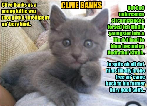 For Mrs. Matilda Banks, teh lovely an' devoted wife of Clive Banks, this iz a favorite foto of her beloved hubcat Clive as a wunnerful young kittie..