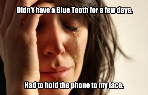 Didn't have a Blue Tooth for a few days.