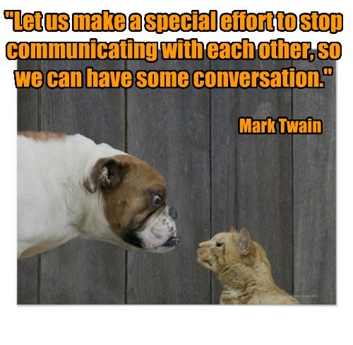 """""""Let us make a special effort to stop communicating with each other, so we can have some conversation."""""""